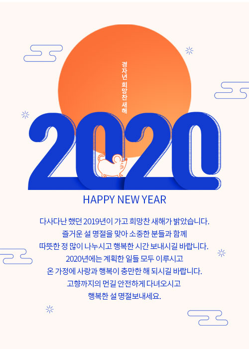 Happy new year 다사다난 했던 2019년이 가고 희망찬 새해가 밝았습니다. 즐거운 설 명절을 맞아 소중한 분들과 함께 따뜻한 정 많이 나누시고 행복한 시간 보내시길 바랍니다. 2020년에는 계획한 일들 모두 이루시고 온 가정에 사랑과 행복이 충만한 해 되시길 바랍니다. 고향까지의 먼길 안전하게 다녀오시고 행복한 설 명절보내세요.